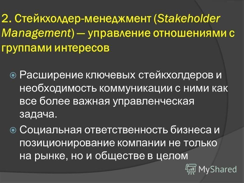 2. Стейкхолдер-менеджмент (Stakeholder Management) управление отношениями с группами интересов Расширение ключевых стейкхолдеров и необходимость коммуникации с ними как все более важная управленческая задача. Социальная ответственность бизнеса и пози