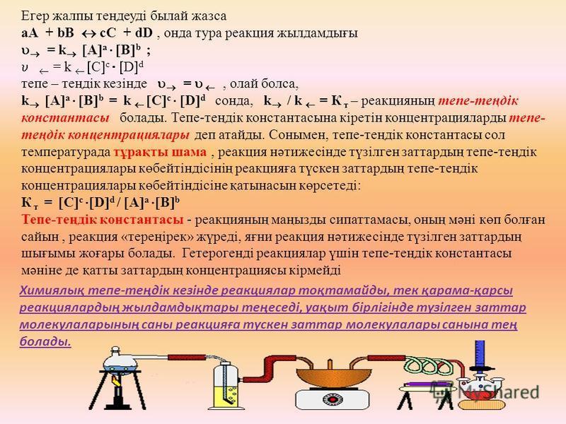 Егер жалпы теңдеуді былой жазса аА + bВ сС + dD, хххонда тура реакция жылдамдығы = k A a B b ; = k C c D d тепе – теңдік кезінде =, олей бокса, k A a B b = k C c D d схххонда, k / k = К т – реакция наң тепе-теңдік константасы болады. Тепе-теңдік конс