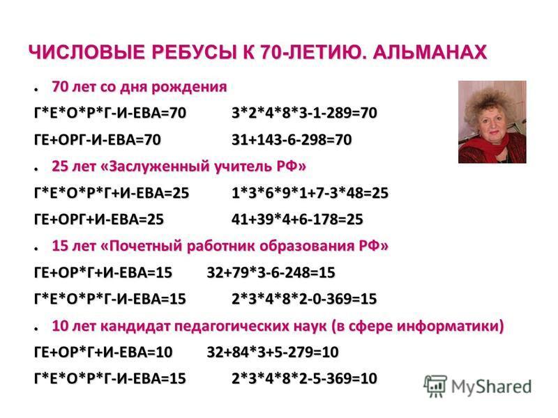 ЧИСЛОВЫЕ РЕБУСЫ К 70-ЛЕТИЮ. АЛЬМАНАХ 70 лет со дня рождения 70 лет со дня рождения Г*Е*О*Р*Г-И-ЕВА=703*2*4*8*3-1-289=70 ГЕ+ОРГ-И-ЕВА=7031+143-6-298=70 25 лет «Заслуженный учитель РФ» 25 лет «Заслуженный учитель РФ» Г*Е*О*Р*Г+И-ЕВА=251*3*6*9*1+7-3*48=