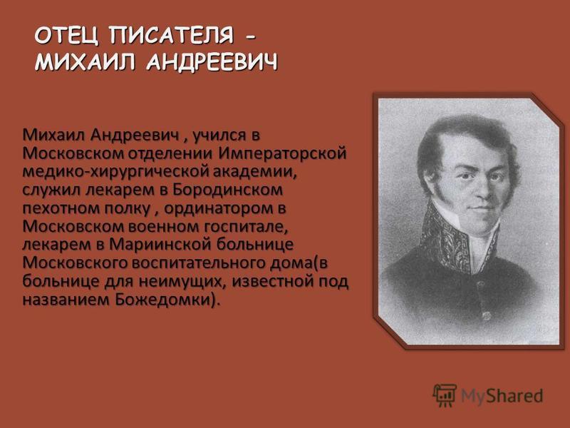 Михаил Андреевич, учился в Московском отделении Императорской медико - хирургической академии, служил лекарем в Бородинском пехотном полку, ординатором в Московском военном госпитале, лекарем в Мариинской больнице Московского воспитательного дома ( в