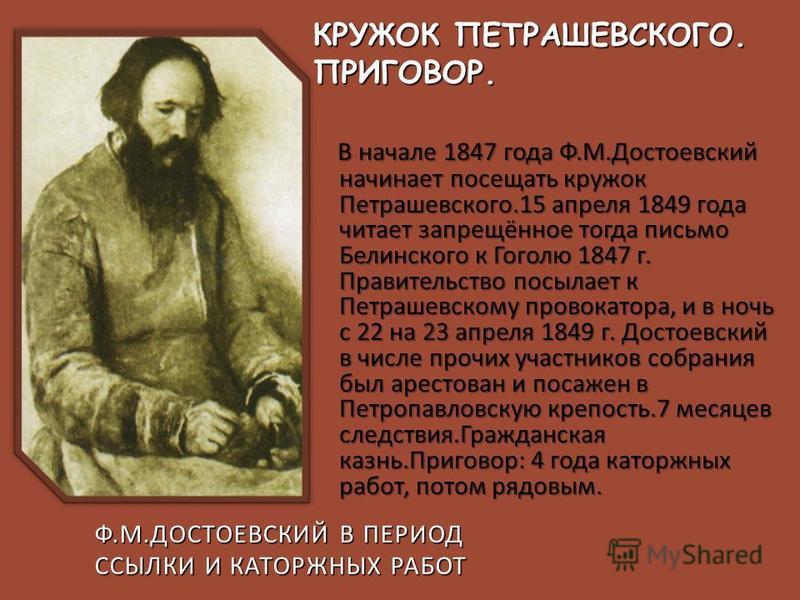 В начале 1847 года Ф. М. Достоевский начинает посещать кружок Петрашевского.15 апреля 1849 года читает запрещённое тогда письмо Белинского к Гоголю 1847 г. Правительство посылает к Петрашевскому провокатора, и в ночь с 22 на 23 апреля 1849 г. Достоев