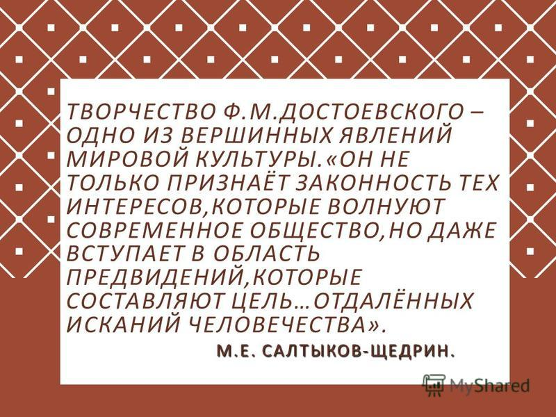 М. Е. САЛТЫКОВ - ЩЕДРИН. ТВОРЧЕСТВО Ф. М. ДОСТОЕВСКОГО – ОДНО ИЗ ВЕРШИННЫХ ЯВЛЕНИЙ МИРОВОЙ КУЛЬТУРЫ.« ОН НЕ ТОЛЬКО ПРИЗНАЁТ ЗАКОННОСТЬ ТЕХ ИНТЕРЕСОВ, КОТОРЫЕ ВОЛНУЮТ СОВРЕМЕННОЕ ОБЩЕСТВО, НО ДАЖЕ ВСТУПАЕТ В ОБЛАСТЬ ПРЕДВИДЕНИЙ, КОТОРЫЕ СОСТАВЛЯЮТ ЦЕЛ