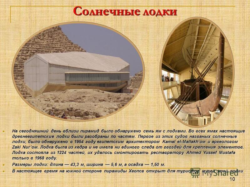 Солнечные лодки На сегодняшний день вблизи пирамид было обнаружено семь ям с лодками. Во всех ямах настоящие древнеегипетские лодки были разобраны по частям. Первое из этих судов названых солнечные лодки, было обнаружено в 1954 году египетским архите