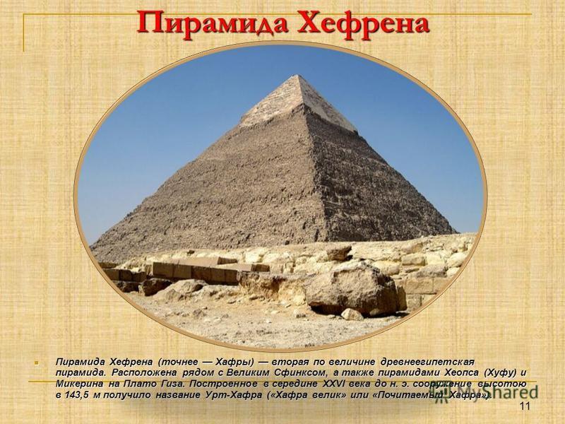 Пирамида Хефрена Пирамида Хефрена (точнее Хафры) вторая по величине древнеегипетская пирамида. Расположена рядом с Великим Сфинксом, а также пирамидами Хеопса (Хуфу) и Микерина на Плато Гиза. Построенное в середине XXVI века до н. э. сооружение высот