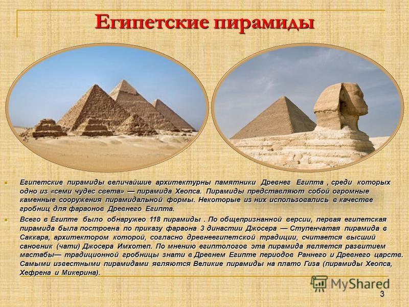 Египетские пирамиды Египетские пирамиды величайшие архитектурны памятники Древнег Египта, среди которых одно из «семи чудес света» пирамида Хеопса. Пирамиды представляют собой огромные каменные сооружения пирамидальной формы. Некоторые из них использ