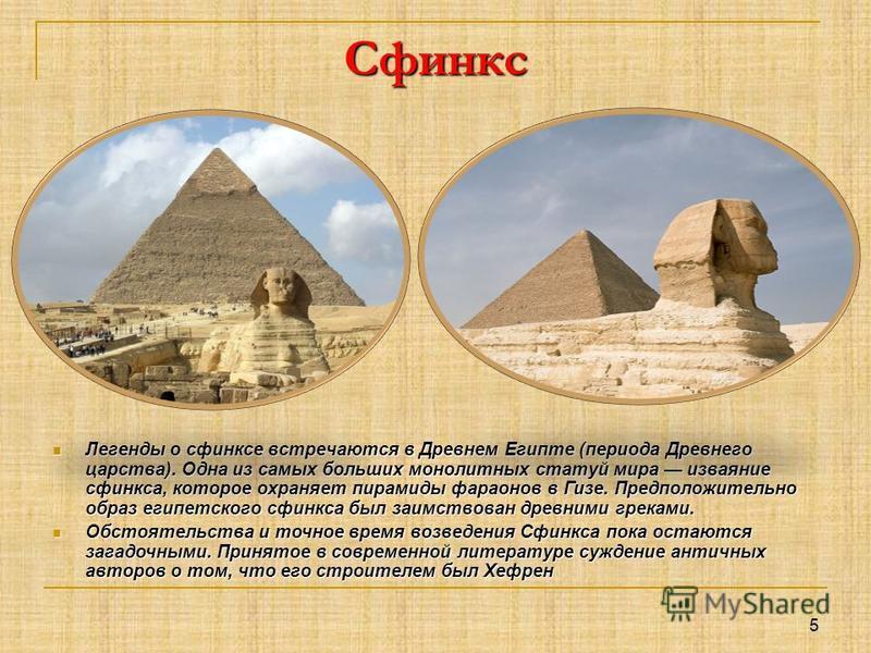 Сфинкс Легенды о сфинксе встречаются в Древнем Египте (периода Древнего царства). Одна из самых больших монолитных статуй мира изваяние сфинкса, которое охраняет пирамиды фараонов в Гизе. Предположительно образ египетского сфинкса был заимствован дре