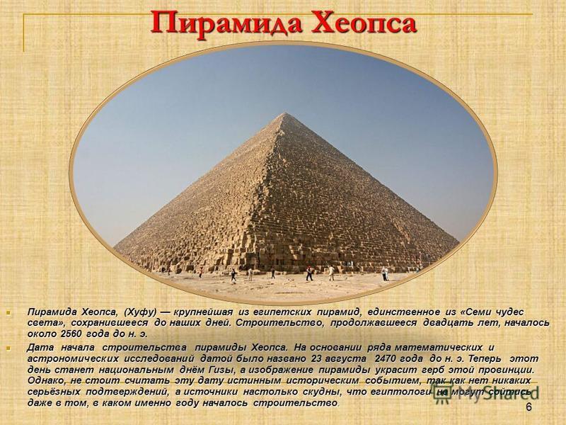 Пирамида Хеопса Пирамида Хеопса, (Хуфу) крупнейшая из египетских пирамид, единственное из «Семи чудес света», сохранившееся до наших дней. Строительство, продолжавшееся двадцать лет, началось около 2560 года до н. э. Пирамида Хеопса, (Хуфу) крупнейша