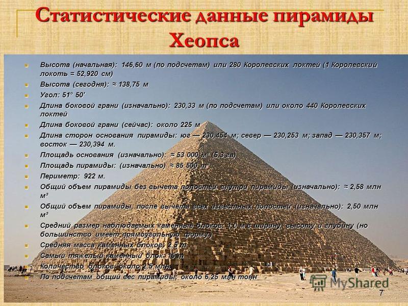 Статистические данные пирамиды Хеопса Высота (начальная): 146,60 м (по подсчетам) или 280 Королевских локтей (1 Королевский локоть = 52,920 см) Высота (начальная): 146,60 м (по подсчетам) или 280 Королевских локтей (1 Королевский локоть = 52,920 см)