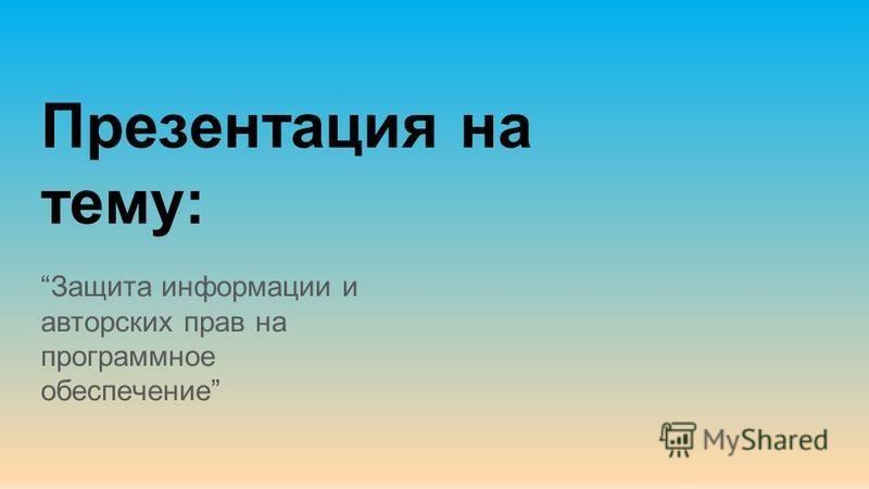 Презентация на тему: Защита информации и авторских прав на программное обеспечение