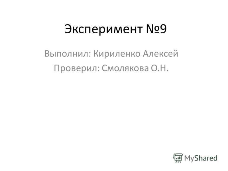 Эксперимент 9 Выполнил: Кириленко Алексей Проверил: Смолякова О.Н.