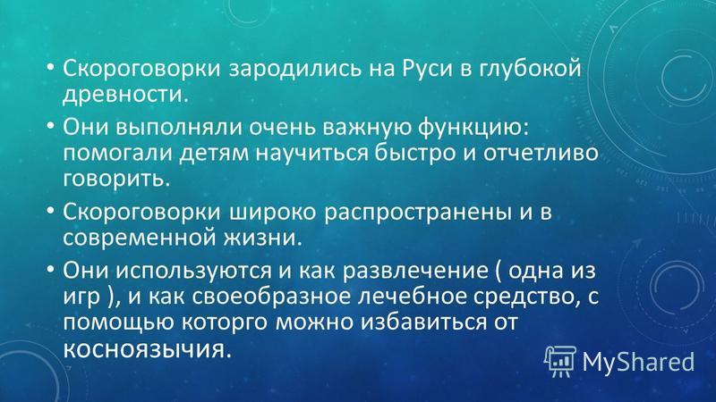 Скороговорки зародились на Руси в глубокой древности. Они выполняли очень важную функцию: помогали детям научиться быстро и отчетливо говорить. Скороговорки широко распространены и в современной жизни. Они используются и как развлечение ( одна из игр