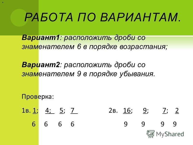 РАБОТА ПО ВАРИАНТАМ. Вариант 1: расположить дроби со знаменателем 6 в порядке возрастания; Вариант 2: расположить дроби со знаменателем 9 в порядке убывания. Проверка: 1 в. 1; 4; 5; 7 2 в. 16; 9; 7; 2 6 6 6 6 9 9 9 9 *