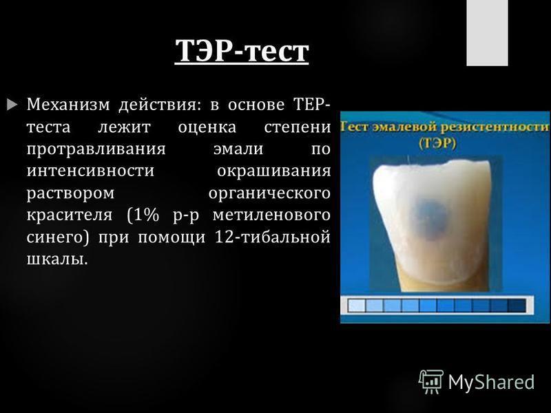 ТЭР-тест Механизм действия: в основе ТЕР- теста лежит оценка степени протравливания эмали по интенсивности окрашивания раствором органического красителя (1% р-р метиленового синего) при помощи 12-тибальной шкалы.