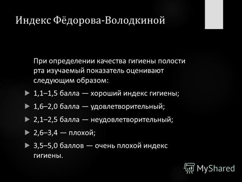 Индекс Фёдорова-Володкиной При определении качества гигиены полости рта изучаемый показатель оценивают следующим образом: 1,1–1,5 балла хороший индекс гигиены; 1,6–2,0 балла удовлетворительный; 2,1–2,5 балла неудовлетворительный; 2,6–3,4 плохой; 3,5–