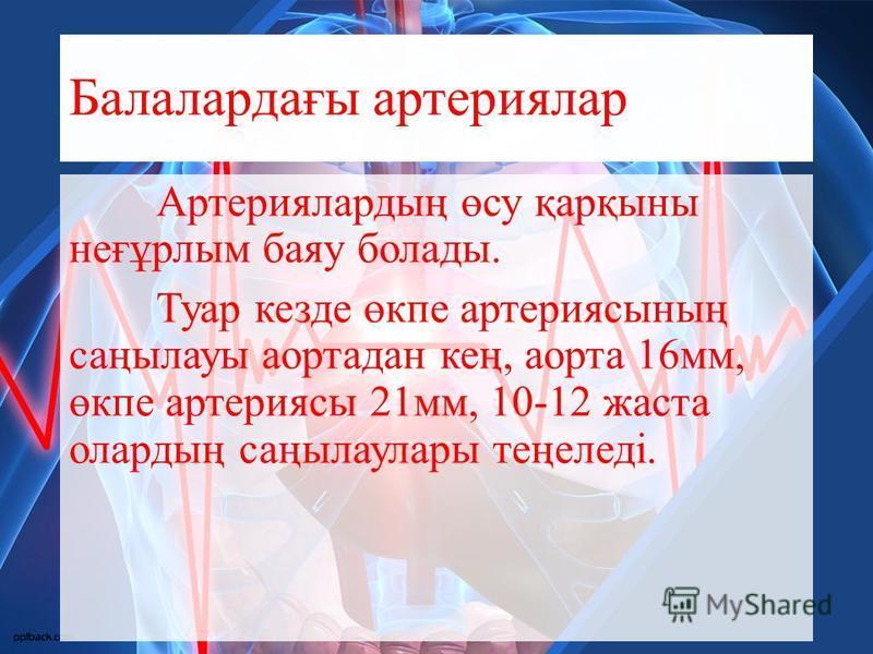Балалардағы артериялар Артериялардың өсу қарқыны неғұрлым баяу болады. Туар кезде өкпе артериясының саңылауы аортадан кең, аорта 16 мм, өкпе артериясы 21 мм, 10-12 жеста олардың саңылаулары теңеледі.