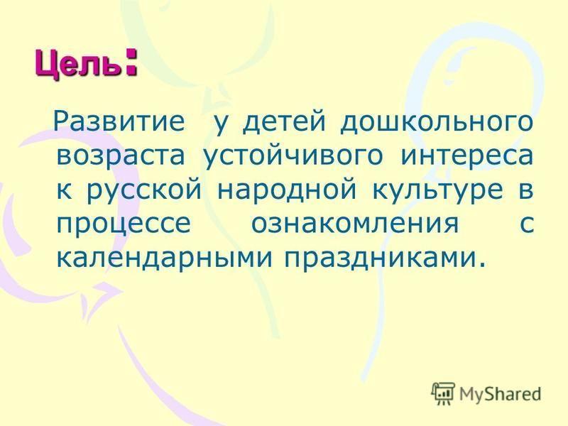 Гипотеза проекта заключается в том, что если знакомить детей, 5-7 лет, с русской народной культурой, через участие в народных календарных праздниках, будет способствовать формированию основ русской народной культуры, духовному, нравственному, патриот