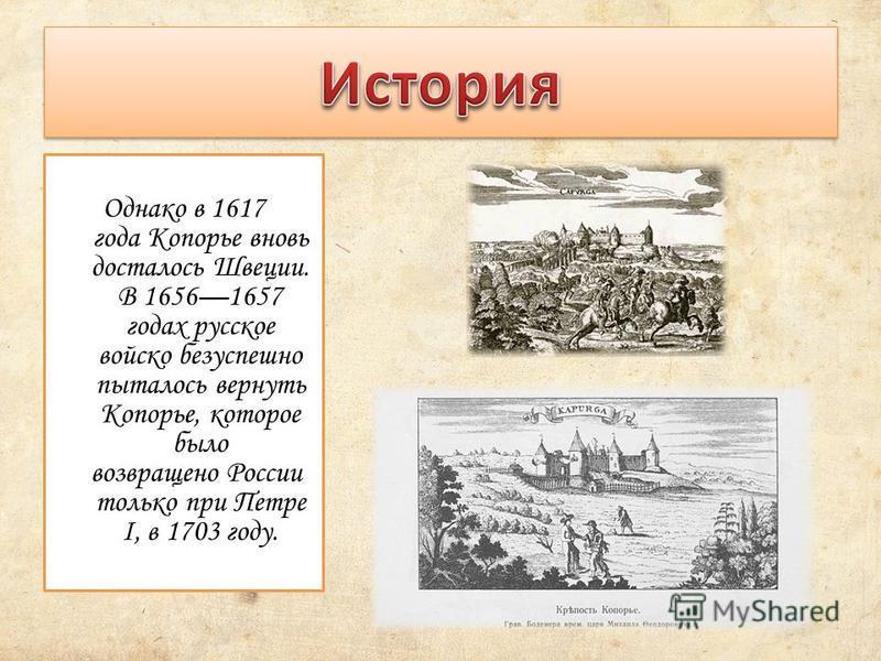 Однако в 1617 года Копорье вновь досталось Швеции. В 16561657 годах русское войско безуспешно пыталось вернуть Копорье, которое было возвращено России только при Петре I, в 1703 году.
