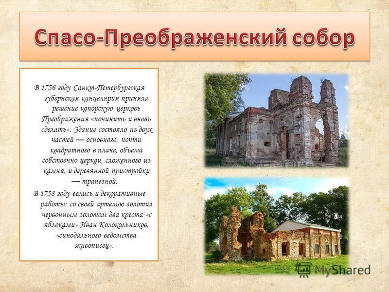 В 1756 году Санкт-Петербургская губернская канцелярия приняла решение копорскую церковь Преображения «починить и вновь сделать». Здание состояло из двух частей основного, почти квадратного в плане, объема собственно церкви, сложенного из камня, и дер