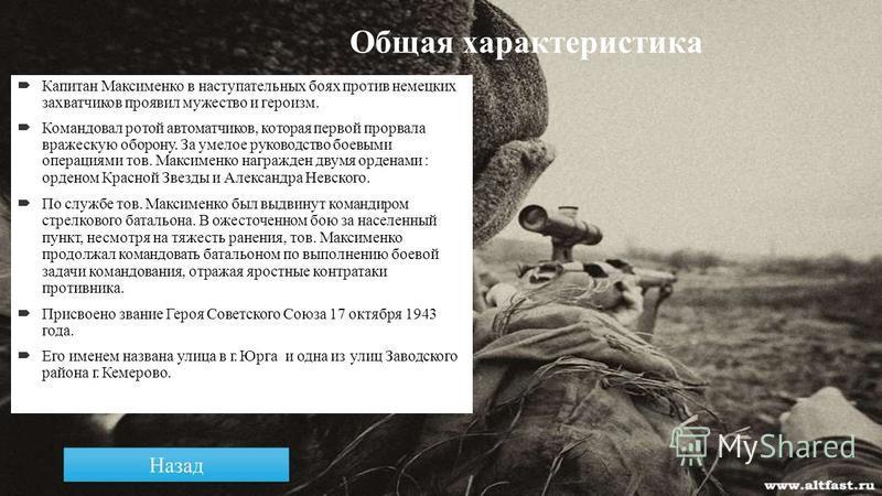 Общая характеристика Капитан Максименко в наступательных боях против немецких захватчиков проявил мужество и героизм. Командовал ротой автоматчиков, которая первой прорвала вражескую оборону. За умелое руководство боевыми операциями тов. Максименко н