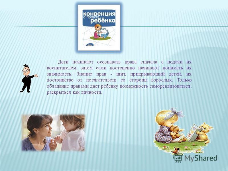 Дети начинают осознавать права сначала с подачи их воспитателем, затем сами постепенно начинают понимать их значимость. Знание прав - щит, прикрывающий детей, их достоинство от посягательств со стороны взрослых. Только обладание правами дает ребенку