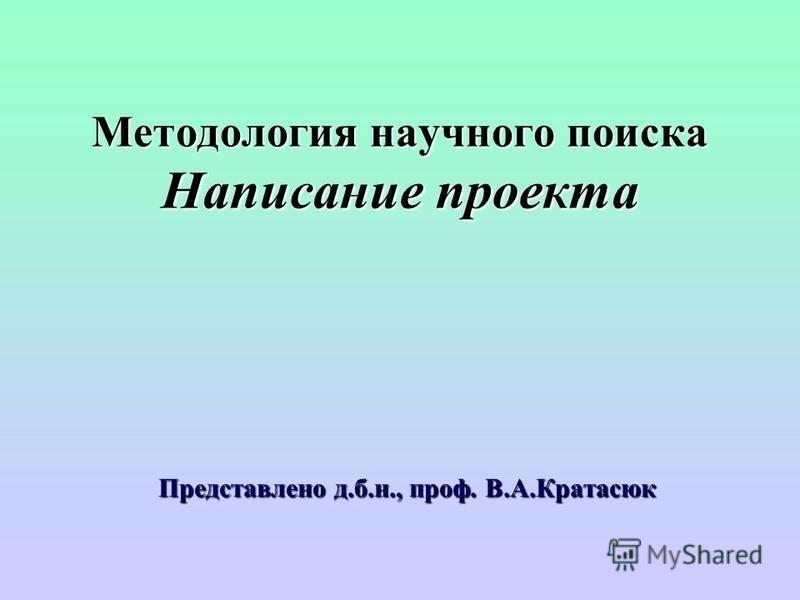 Методология научного поиска Написание проекта Представлено д.б.н., проф. В.А.Кратасюк