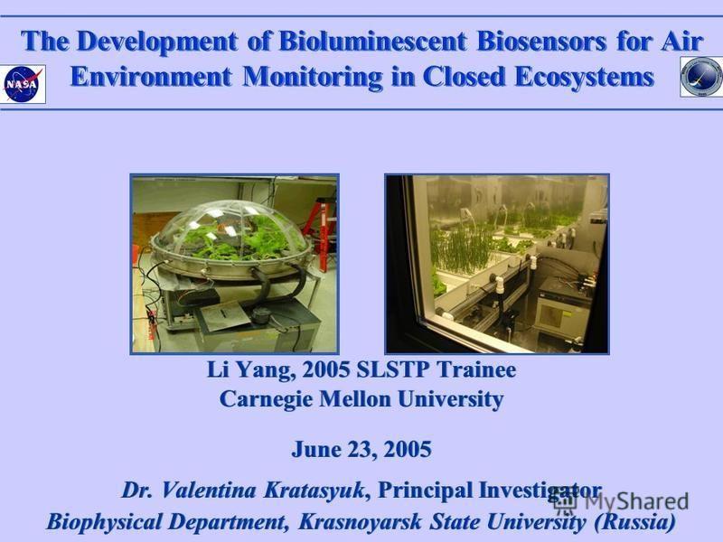 The Development of Bioluminescent Biosensors for Air Environment Monitoring in Closed Ecosystems Li Yang, 2005 SLSTP Trainee Carnegie Mellon University June 23, 2005 Dr. Valentina Kratasyuk, Principal Investigator Biophysical Department, Krasnoyarsk