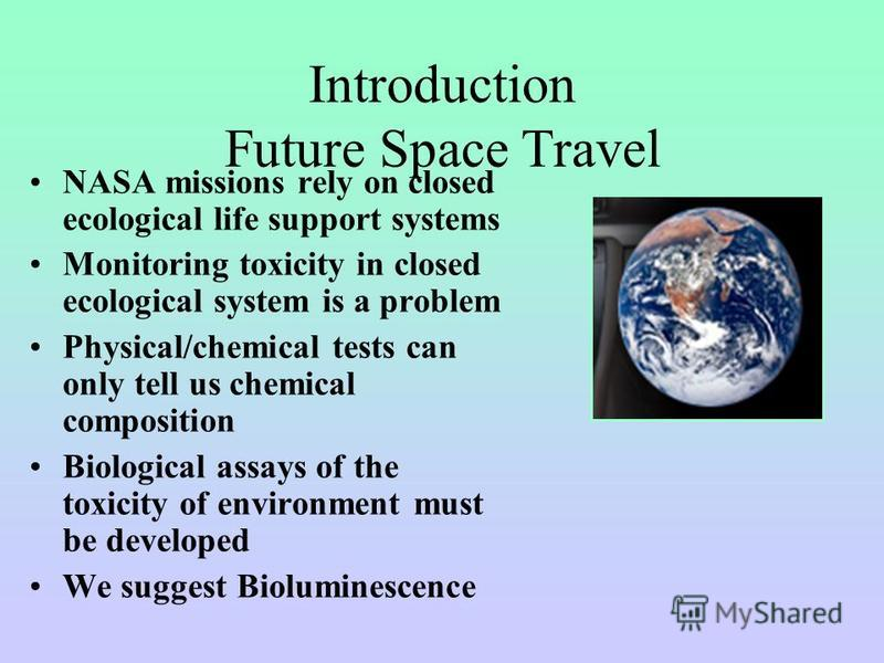 NASA missions rely on closed ecological life support systems Monitoring toxicity in closed ecological system is a problem Physical/chemical tests can only tell us chemical composition Biological assays of the toxicity of environment must be developed