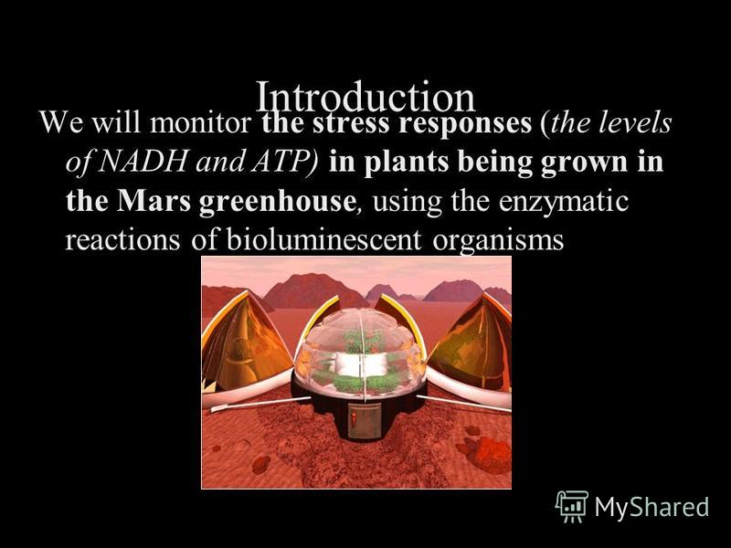 Introduction We will monitor the stress responses (the levels of NADH and ATP) in plants being grown in the Mars greenhouse, using the enzymatic reactions of bioluminescent organisms