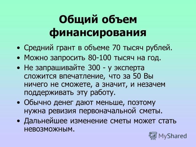 Общий объем финансирования Средний грант в объеме 70 тысяч рублей. Можно запросить 80-100 тысяч на год. Не запрашивайте 300 - у эксперта сложится впечатление, что за 50 Вы ничего не сможете, а значит, и незачем поддерживать эту работу. Обычно денег д