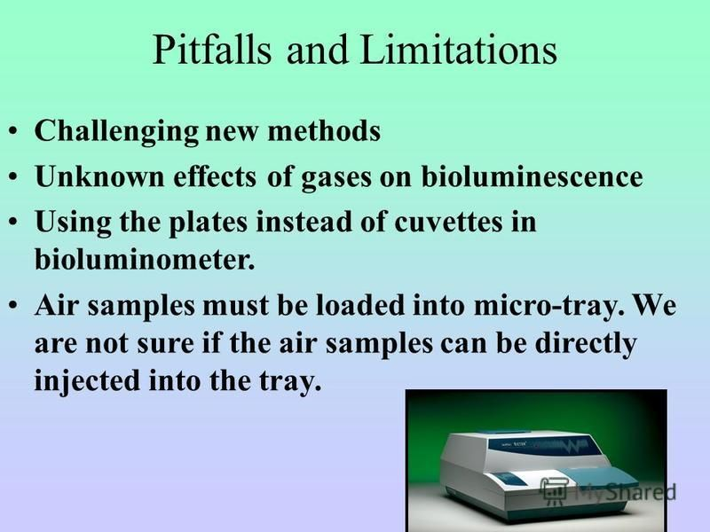 Pitfalls and Limitations Challenging new methods Unknown effects of gases on bioluminescence Using the plates instead of cuvettes in bioluminometer. Air samples must be loaded into micro-tray. We are not sure if the air samples can be directly inject