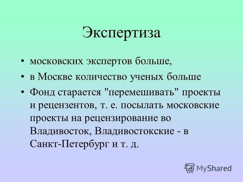 Экспертиза московских экспертов больше, в Москве количество ученых больше Фонд старается перемешивать проекты и рецензентов, т. е. посылать московские проекты на рецензирование во Владивосток, Владивостокские - в Санкт-Петербург и т. д.
