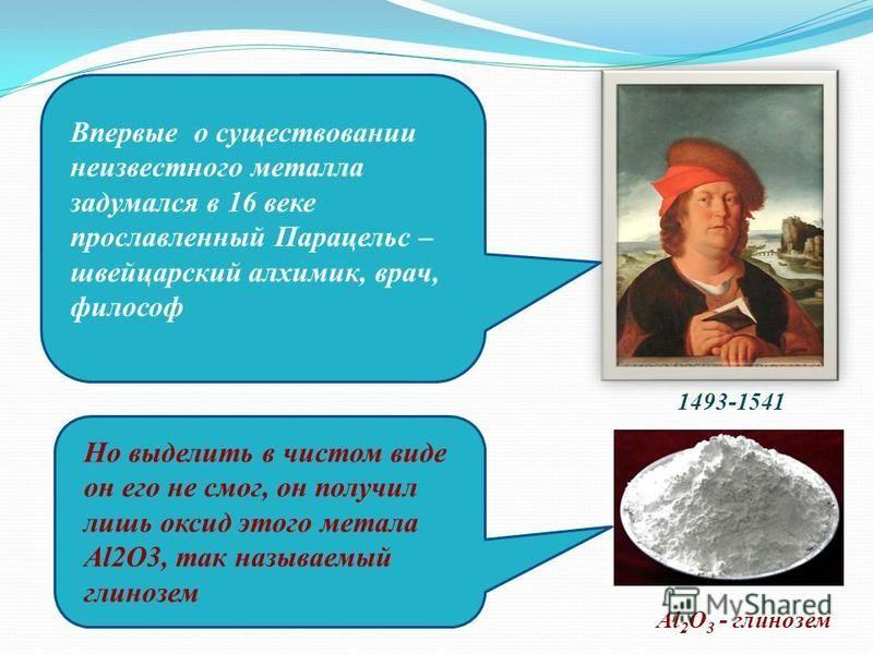 1493-1541 Al 2 O 3 - глинозем Впервые о существовании неизвестного металла задумался в 16 веке прославленный Парацельс – швейцарский алхимик, врач, философ Но выделить в чистом виде он его не смог, он получил лишь оксид этого метала Al2O3, так называ