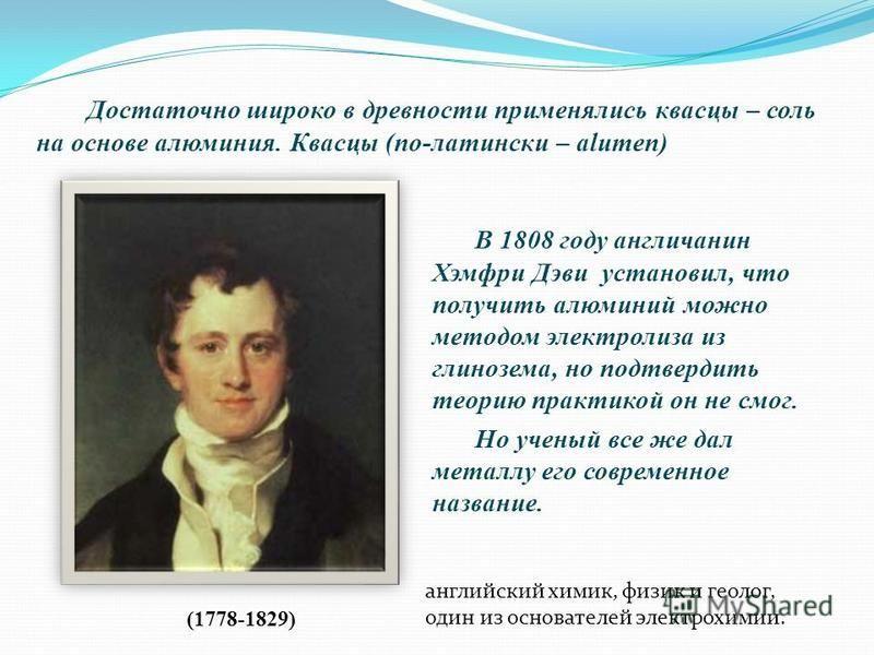 В 1808 году англичанин Хэмфри Дэви установил, что получить алюминий можно методом электролиза из глинозема, но подтвердить теорию практикой он не смог. Но ученый все же дал металлу его современное название. (1778-1829) английский химик, физик и геоло