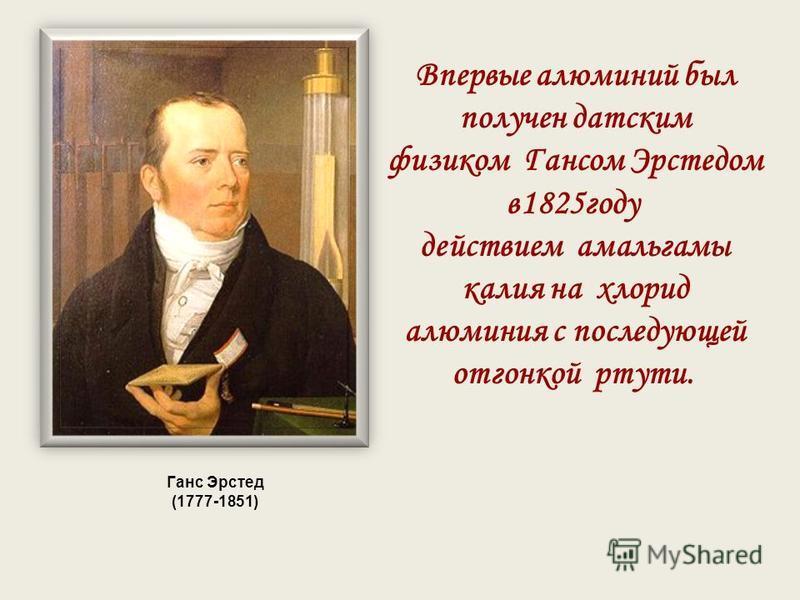 Ганс Эрстед (1777-1851) Впервые алюминий был получен датским физиком Гансом Эрстедом в 1825 году действием амальгамы калия на хлорид алюминия с последующей отгонкой ртути.