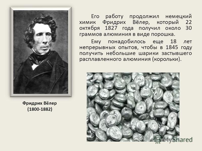 Его работу продолжил немецкий химик Фридрих Вёлер, который 22 октября 1827 года получил около 30 граммов алюминия в виде порошка. Ему понадобилось еще 18 лет непрерывных опытов, чтобы в 1845 году получить небольшие шарики застывшего расплавленного ал