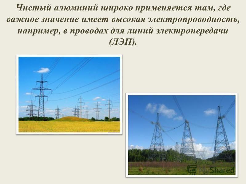 Чистый алюминий широко применяется там, где важное значение имеет высокая электропроводность, например, в проводах для линий электропередачи (ЛЭП).
