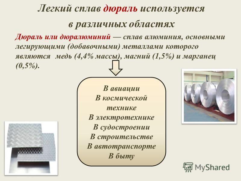 Легкий сплав дюраль используется в различных областях Дюраль или дюралюминий сплав алюминия, основными легирующими (добавочными) металлами которого являются медь (4,4% массы), магний (1,5%) и марганец (0,5%). В авиации В космической технике В электро