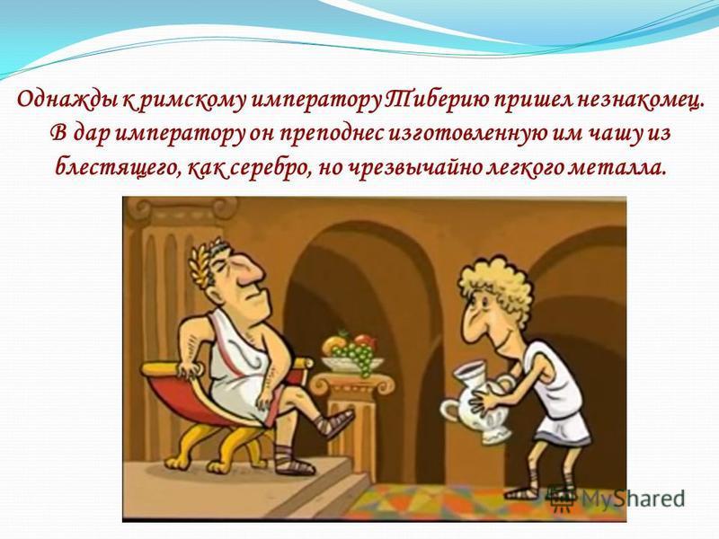 Однажды к римскому императору Тиберию пришел незнакомец. В дар императору он преподнес изготовленную им чашу из блестящего, как серебро, но чрезвычайно легкого металла.