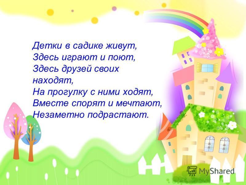 Детки в садике живут, Здесь играют и поют, Здесь друзей своих находят, На прогулку с ними ходят, Вместе спорят и мечтают, Незаметно подрастают.
