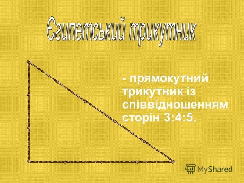 - прямокутний трикутник із співвідношенням сторін 3:4:5.