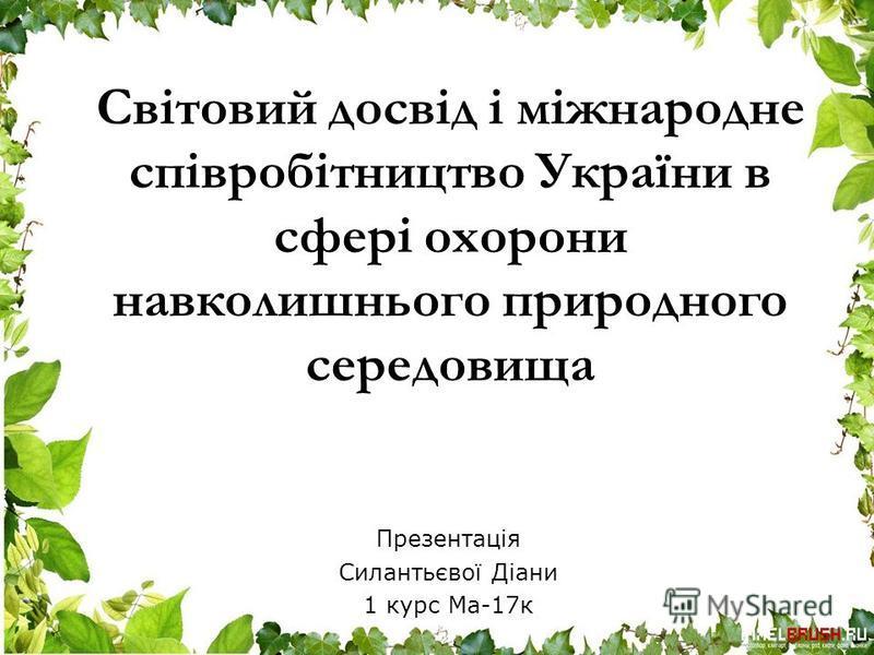 Світовий досвід і міжнародне співробітництво України в сфері охорони навколишнього природного середовища Презентація Силантьєвої Діани 1 курс Ма-17к