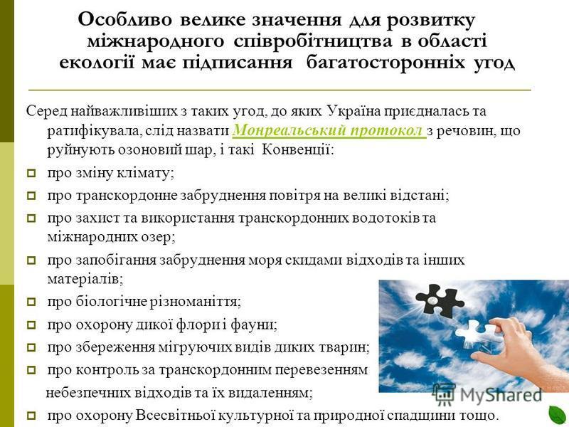Особливо велике значення для розвитку міжнародного співробітництва в області екології має підписання багатосторонніх угод Серед найважливіших з таких угод, до яких Україна приєдналась та ратифікувала, слід назвати Монреальський протокол з речовин, що