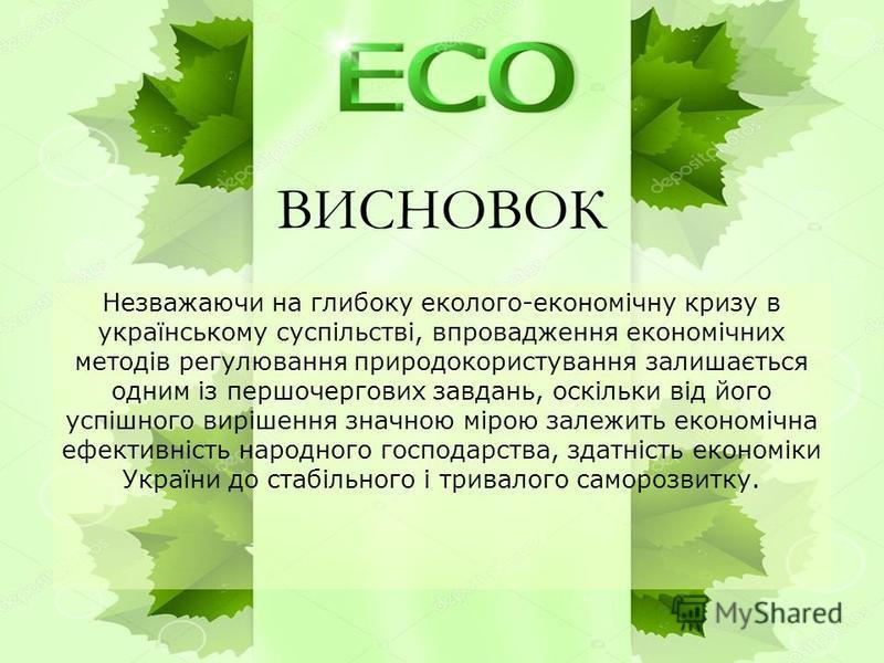 ВИСНОВОК Незважаючи на глибоку еколого-економічну кризу в українському суспільстві, впровадження економічних методів регулювання природокористування залишається одним із першочергових завдань, оскільки від його успішного вирішення значною мірою залеж