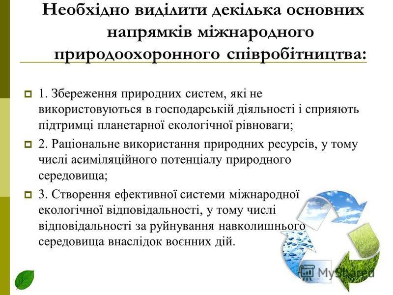Необхідно виділити декілька основних напрямків міжнародного природоохоронного співробітництва: 1. Збереження природних систем, які не використовуються в господарській діяльності і сприяють підтримці планетарної екологічної рівноваги; 2. Раціональне в