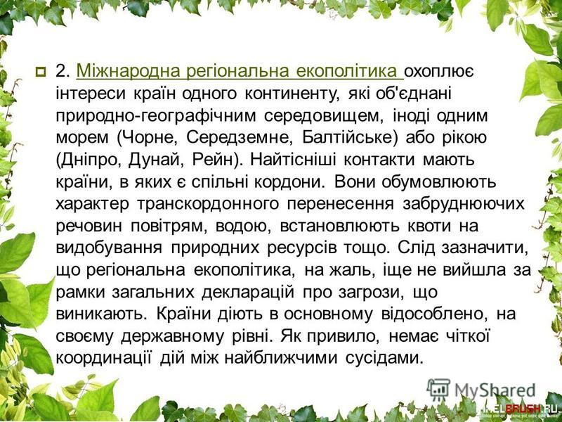 2. Міжнародна регіональна екополітика охоплює інтереси країн одного континенту, які об'єднані природно-географічним середовищем, іноді одним морем (Чорне, Середземне, Балтійське) або рікою (Дніпро, Дунай, Рейн). Найтісніші контакти мають країни, в як