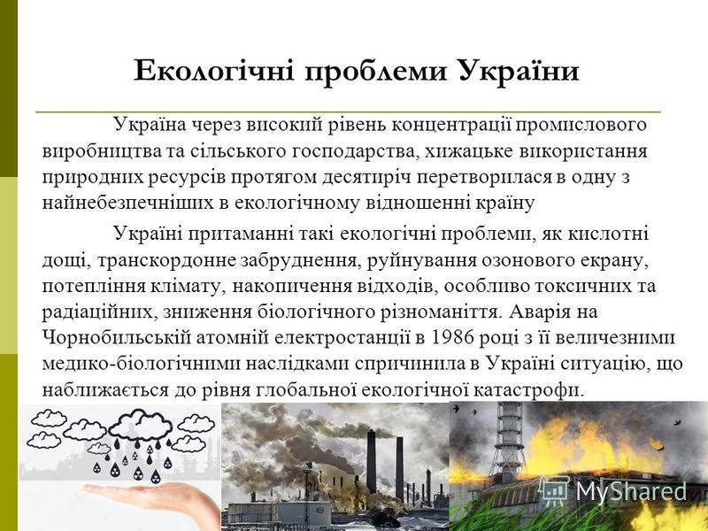 Екологічні проблеми України Україна через високий рівень концентрації промислового виробництва та сільського господарства, хижацьке використання природних ресурсів протягом десятиріч перетворилася в одну з найнебезпечніших в екологічному відношенні к