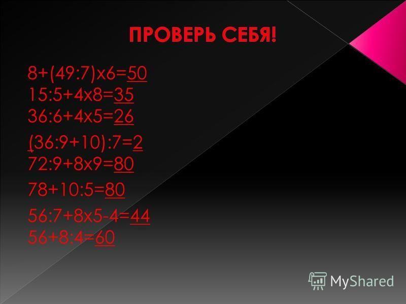 8+(49:7)х 6=__ 15:5+4 х 8=__ 36:6+4 х 5=__ (36:9+10):7=__ 72:9+8 х 9=__ 78+10:5=__ 56:7+8 х 5-4=__ 56+8:4=__
