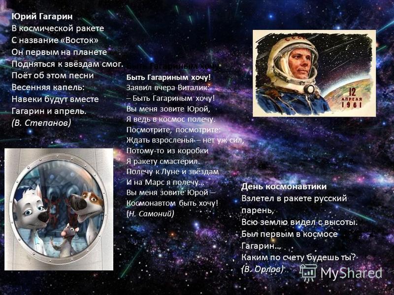Юрий Гагарин В космической ракете С название «Восток» Он первым на планете Подняться к звёздам смог. Поёт об этом песни Весенняя капель: Навеки будут вместе Гагарин и апрель. (В. Степанов) Быть Гагариным хочу Быть Гагариным хочу! Заявил вчера Виталик