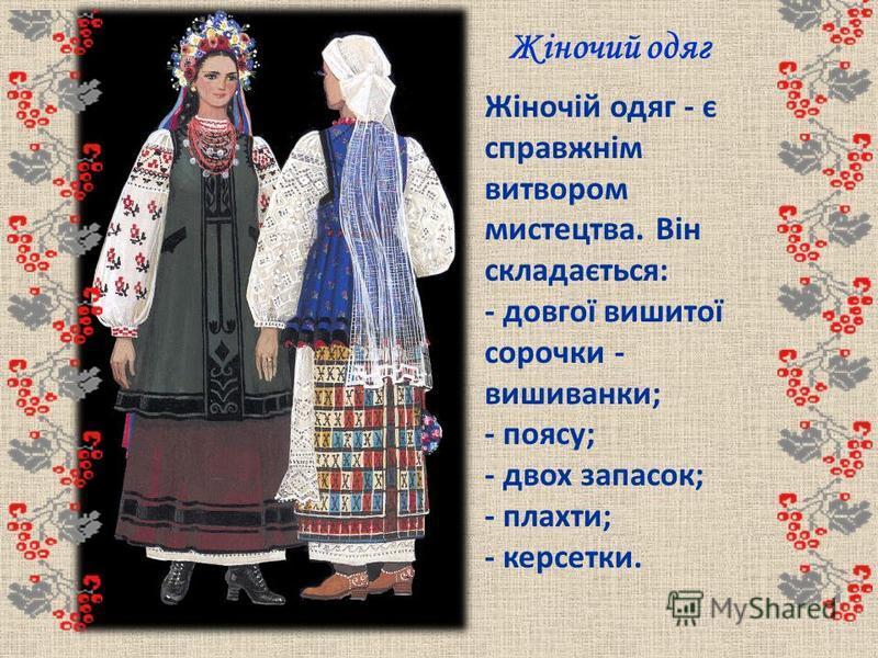 Жіночий одяг Жіночій одяг - є справжнім витвором мистецтва. Він складається: - довгої вишитої сорочки - вишиванки; - поясу; - двох запасок; - плахти; - керсетки.