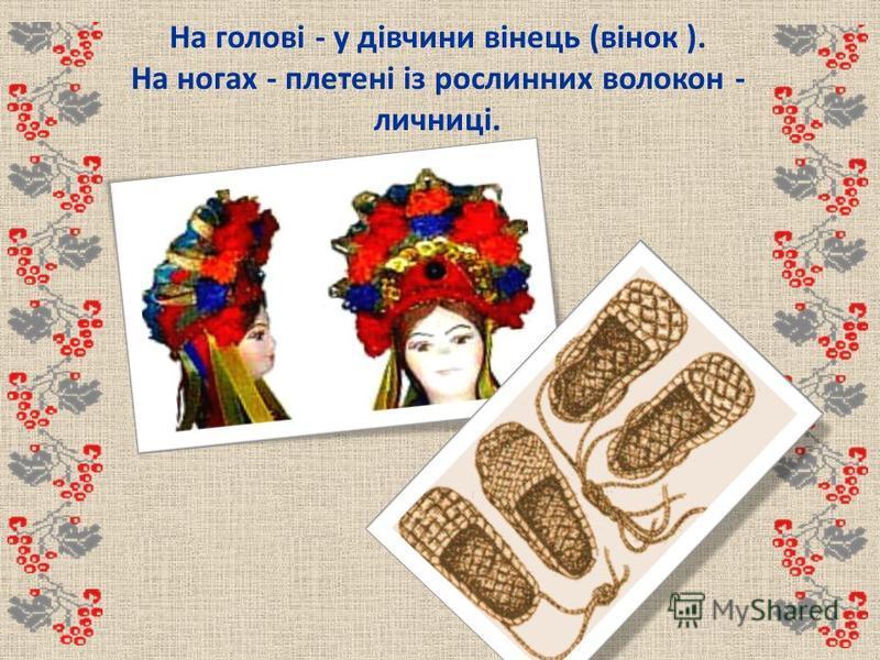 На голові - у дівчини вінець (вінок ). На ногах - плетені із рослинних волокон - личниці.